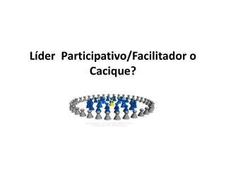 Líder  Participativo/Facilitador o Cacique?