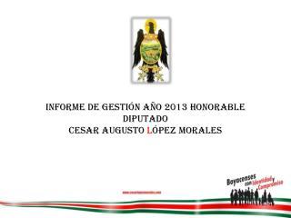 INFORME DE GESTIÓN AÑO 2013 HONORABLE   DIPUTADO   CESAR AUGUSTO  L ÓPEZ MORALES