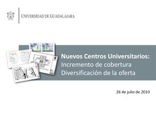 Nuevos Centros Universitarios: Incremento de cobertura Diversificación de la oferta
