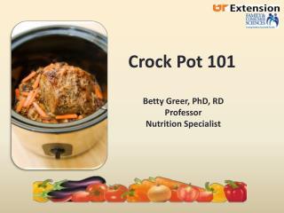 Crock Pot 101 Betty Greer, PhD, RD Professor Nutrition Specialist
