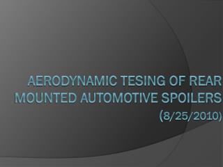 Aerodynamic tesing of rear mounted automotive spoilers ( 8/25/2010 )