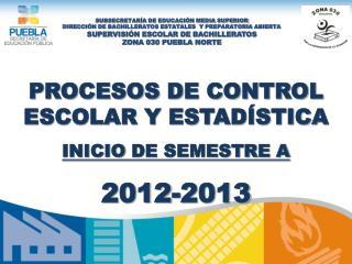 PROCESOS DE CONTROL ESCOLAR Y ESTADÍSTICA INICIO  DE SEMESTRE A 2012-2013