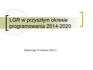 LGR w przyszłym okresie  programowania 2014-2020