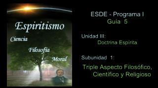 ESDE - Programa I Guía   5 Unidad  III :  Doctrina Espírita  Subunidad  1: