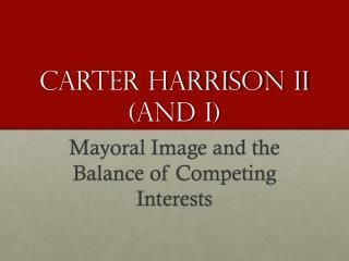 Carter Harrison II (and I)