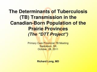 Primary Care Provincial TB Meeting  Saskatoon, SK. October, 28, 2011 Richard Long, MD