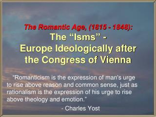 "The Romantic Age, (1815 - 1848): The ""Isms"" -  Europe Ideologically after the Congress of Vienna"