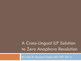 A  Cross -Lingual ILP Solution to Zero Anaphora Resolution
