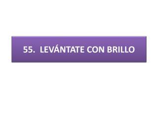 55 .  LEVÁNTATE CON BRILLO