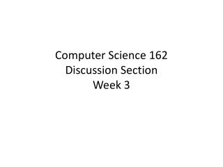 Computer Science 162 Discussion Section Week  3
