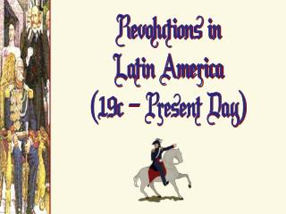 Revolutions in Latin America (19c  �  Present Day )