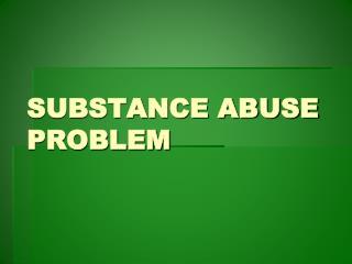 SUBSTANCE ABUSE PROBLEM