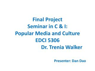 Final Project Seminar in C & I: Popular Media and Culture EDCI 5306 			Dr.  Trenia  Walker