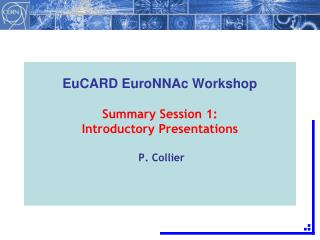 EuCARD EuroNNAc Workshop Summary Session 1: Introductory Presentations  P. Collier
