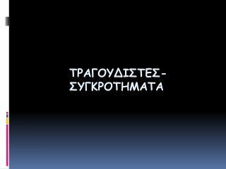 ΤΡΑΓΟΥΔΙΣΤΕΣ-ΣΥΓΚΡΟΤΗΜΑΤΑ