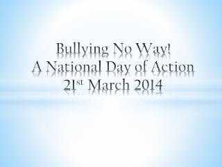 Bullying No Way! A National Day of Action 21 st  March 2014