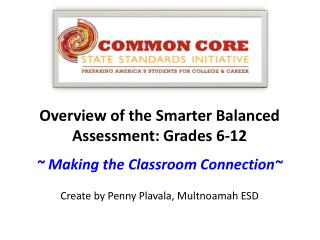 Overview of the Smarter Balanced Assessment: Grades 6-12 ~ Making the Classroom Connection~