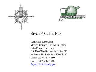 B ryan F. Catlin, PLS Technical Supervisor Marion County Surveyor's Office City-County Building