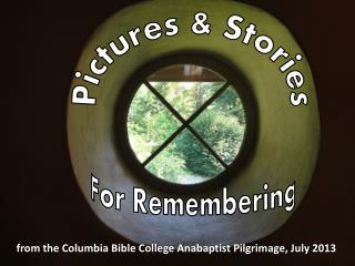 from the Columbia Bible College Anabaptist Pilgrimage, July 2013