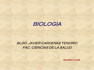 BIOLOGIA    BLGO. JAVIER CARDENAS TENORIO FAC. CIENCIAS DE LA SALUD