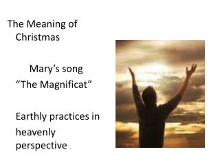 "The Meaning of Christmas 		Mary's song 	""The  Magnificat "" 	Earthly practices in"