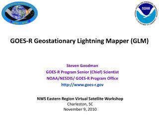 Steven Goodman GOES-R Program Senior (Chief) Scientist NOAA/NESDIS/ GOES-R Program Office