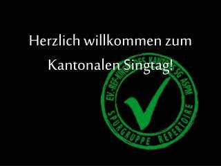 Herzlich willkommen zum  Kantonalen Singtag!