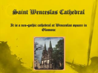 Saint  Wenceslas Cathedral It is  a  neo-gothic cathedral at Wenceslas  square in Olomouc