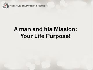 A man and his  Missio n: Your Life Purpose!