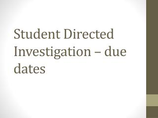 Student Directed Investigation – due dates