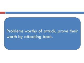 Problems worthy of attack, prove their worth by attacking back.