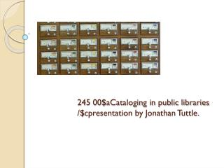 245 00$aCataloging in public libraries /$ cpresentation  by Jonathan Tuttle.