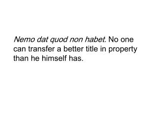 Nemo dat quod non habet. No one can transfer a better title in property than he himself has.