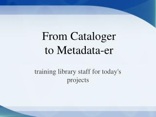 From Cataloger  to Metadata-er