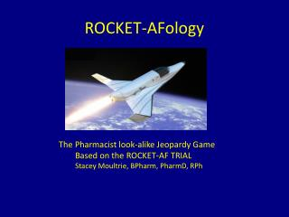 ROCKET- AFology 	      The Pharmacist look-alike Jeopardy  G ame   		Based on the ROCKET-AF TRIAL