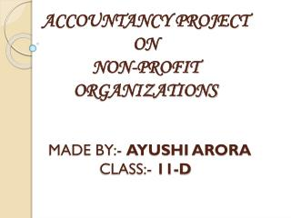 ACCOUNTANCY PROJECT  ON  NON-PROFIT ORGANIZATIONS  MADE BY:-  AYUSHI ARORA CLASS:-  11-D