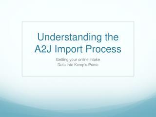 Understanding the A2J Import Process
