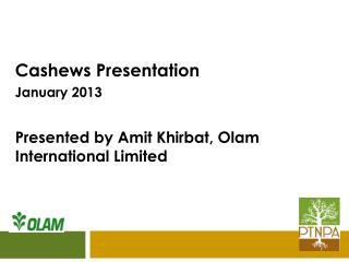 Cashews Presentation January 2013 Presented by Amit Khirbat, Olam International Limited