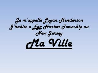 Je m'appelle Logan Henderson  J'habite a Egg Harbor Township au New Jersey  Ma Ville