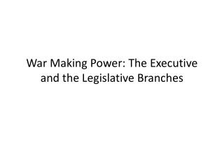 War Making Power: The Executive and the Legislative Branches