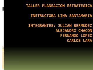 TALLER PLANEACION ESTRATEGICA  INSTRUCTORA LINA SANTAMARIA  INTEGRANTES: JULIAN BERMUDEZ ALEJANDRO CHACON FERNANDO LOPEZ