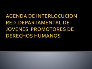 AGENDA DE INTERLOCUCION RED  DEPARTAMENTAL DE JOVENES  PROMOTORES DE DERECHOS HUMANOS