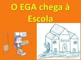 O EGA chega   Escola