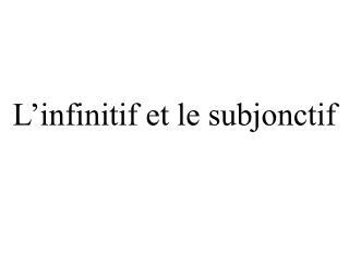L'infinitif et le  subjonctif