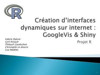 Création d'interfaces dynamiques sur internet : GoogleVis  &  Shiny