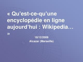 « Qu' est-ce-qu'une  encyclopédie en ligne aujourd'hui :  Wikipedia … »