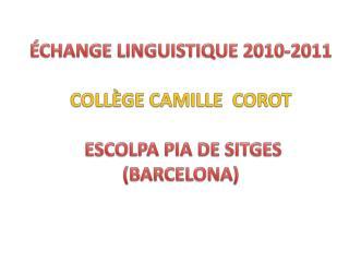 ÉCHANGE LINGUISTIQUE 2010-2011 COLLÈGE CAMILLE  COROT   ESCOLPA PIA DE SITGES (BARCELONA)