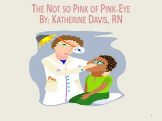 The Not so Pink of  Pink - Eye By :  Katherine Davis ,  RN