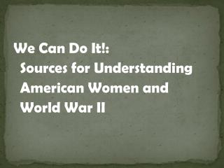 We Can Do It!:   Sources for Understanding American Women and  World War II