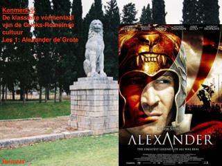 Kenmerk 5:  De klassieke vormentaal van de Grieks-Romeinse cultuur Les 1: Alexander de Grote